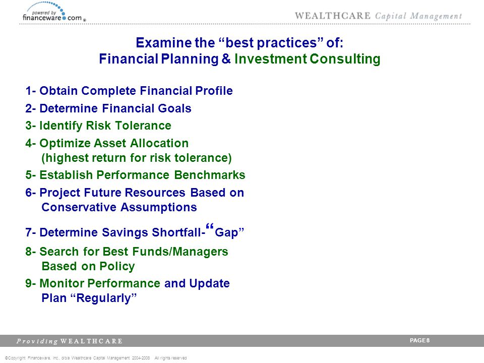 ©Copyright Financeware, Inc., d/b/a Wealthcare Capital Management 2004-2008 All rights reserved P r o v i d i n g W E A L T H C A R E PAGE 9 Examine the best practices of: Financial Planning & Investment Consulting 1- Obtain Complete Financial Profile 2- Determine Financial Goals 3- Identify Risk Tolerance 4- Optimize Asset Allocation (highest return for risk tolerance) 5- Establish Performance Benchmarks 6- Project Future Resources Based on Conservative Assumptions 7- Determine Savings Shortfall- Gap 8- Search for Best Funds/Managers Based on Policy 9- Monitor Performance and Update Plan Regularly -Meet Need/Desire.