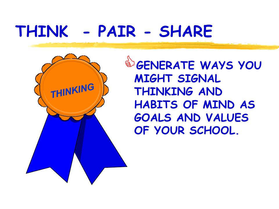 THINK - PAIR - SHARE GENERATE WAYS YOU MIGHT SIGNAL THINKING AND HABITS OF MIND AS GOALS AND VALUES OF YOUR SCHOOL. THINKING