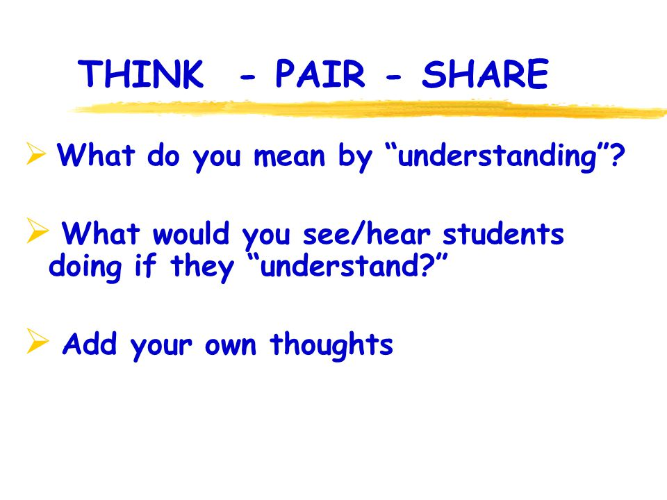 THINK - PAIR - SHARE What do you mean by understanding? What would you see/hear students doing if they understand? Add your own thoughts