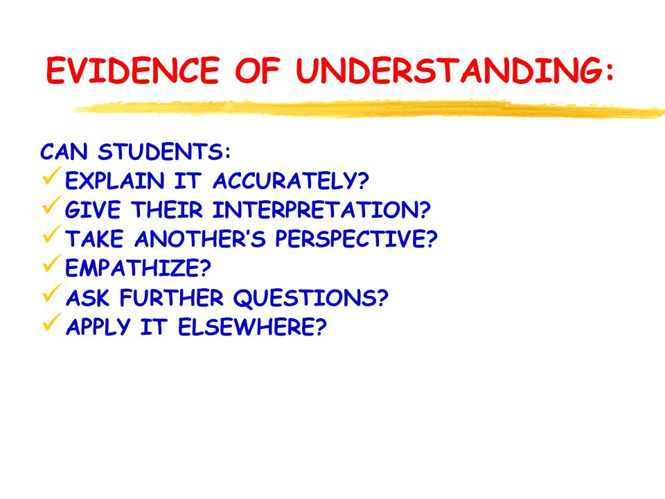 EVIDENCE OF UNDERSTANDING: CAN STUDENTS: EXPLAIN IT ACCURATELY? GIVE THEIR INTERPRETATION? TAKE ANOTHERS PERSPECTIVE? EMPATHIZE? ASK FURTHER QUESTIONS