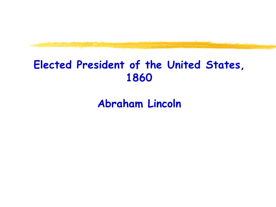 Elected President of the United States, 1860 Abraham Lincoln