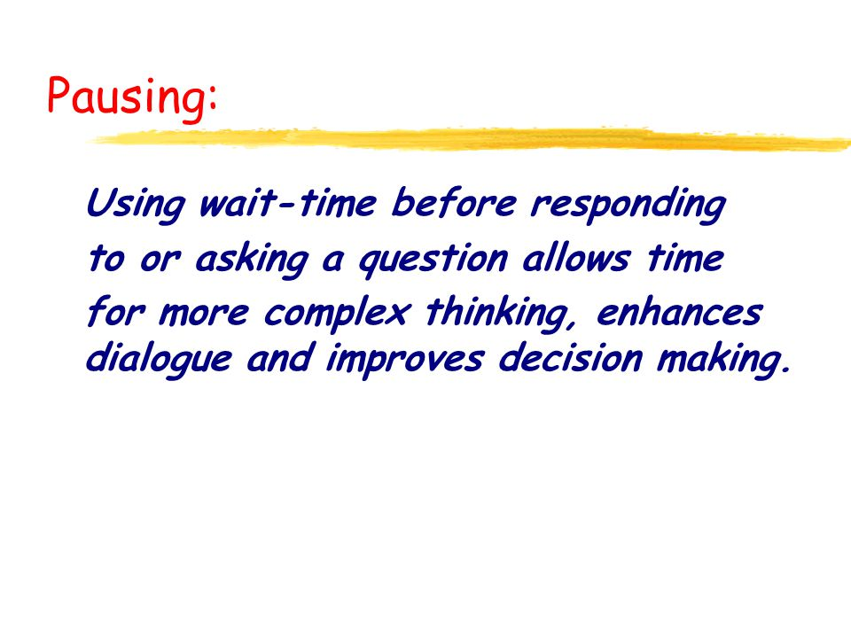 Pausing: Using wait-time before responding to or asking a question allows time for more complex thinking, enhances dialogue and improves decision maki