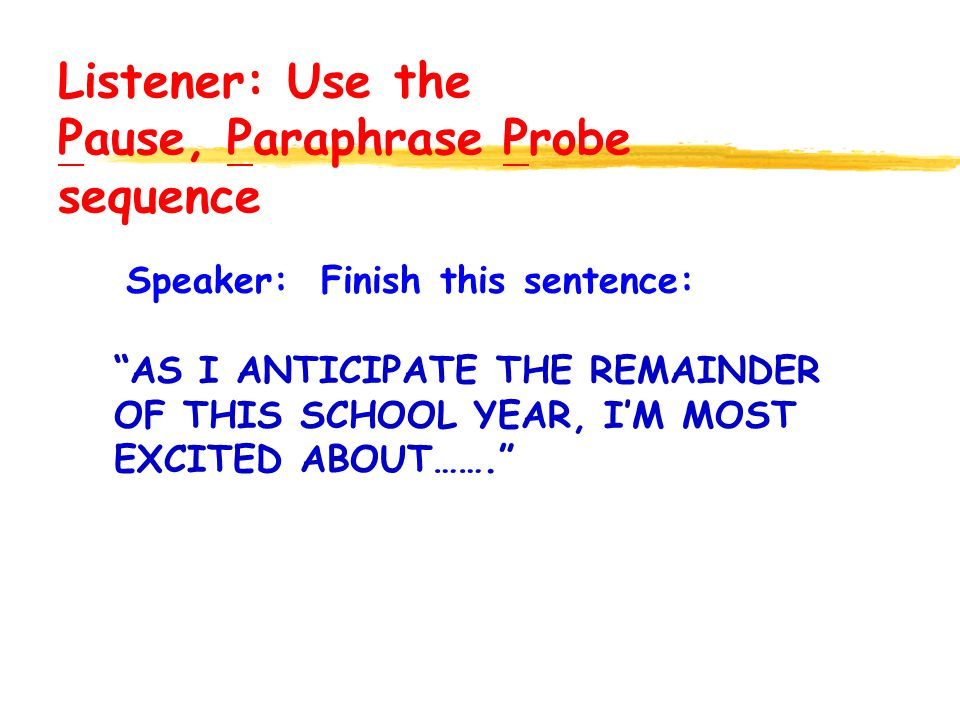 Speaker: Finish this sentence: AS I ANTICIPATE THE REMAINDER OF THIS SCHOOL YEAR, IM MOST EXCITED ABOUT……. Listener: Use the Pause, Paraphrase Probe s