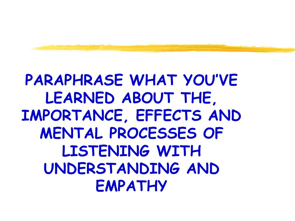 PARAPHRASE WHAT YOUVE LEARNED ABOUT THE, IMPORTANCE, EFFECTS AND MENTAL PROCESSES OF LISTENING WITH UNDERSTANDING AND EMPATHY