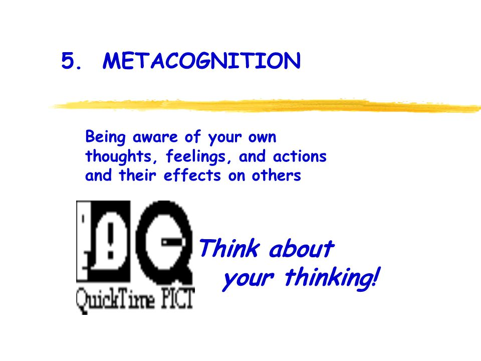 Think about your thinking! 5. METACOGNITION Being aware of your own thoughts, feelings, and actions and their effects on others