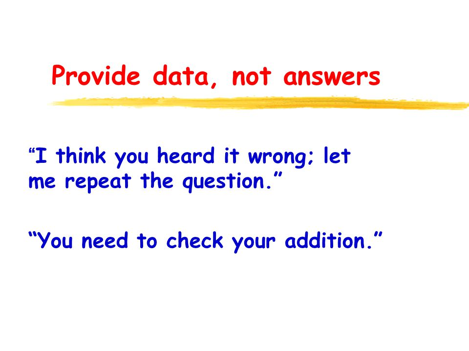 Provide data, not answers I think you heard it wrong; let me repeat the question. You need to check your addition.