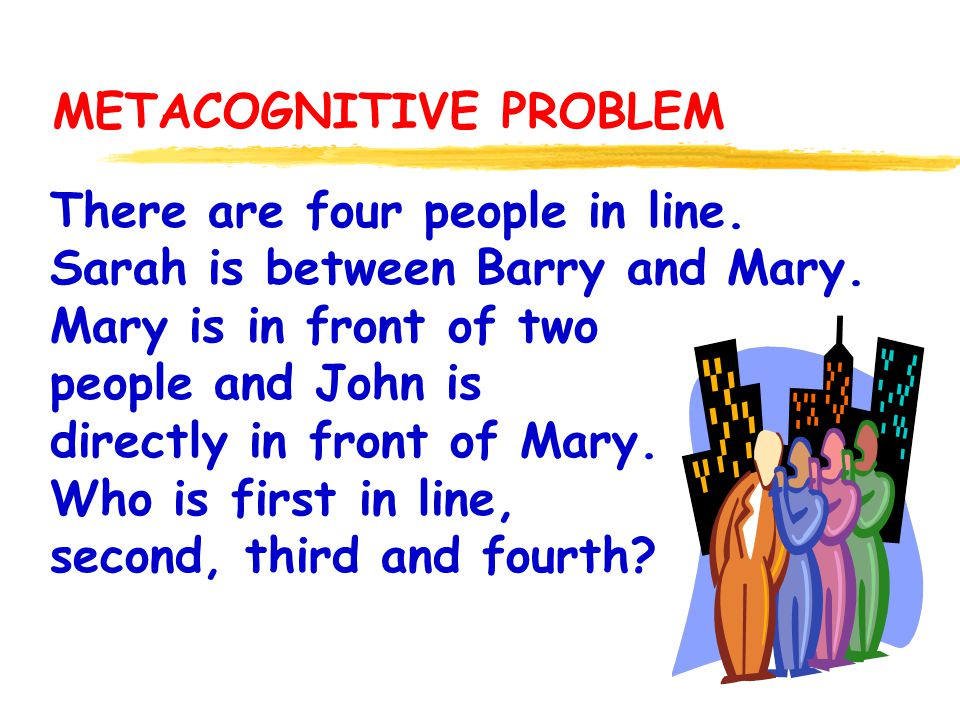 METACOGNITIVE PROBLEM There are four people in line. Sarah is between Barry and Mary. Mary is in front of two people and John is directly in front of