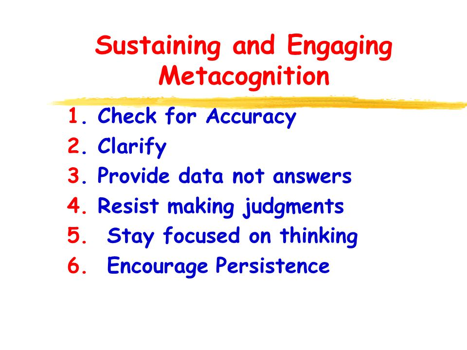 Sustaining and Engaging Metacognition 1. Check for Accuracy 2. Clarify 3. Provide data not answers 4. Resist making judgments 5. Stay focused on think