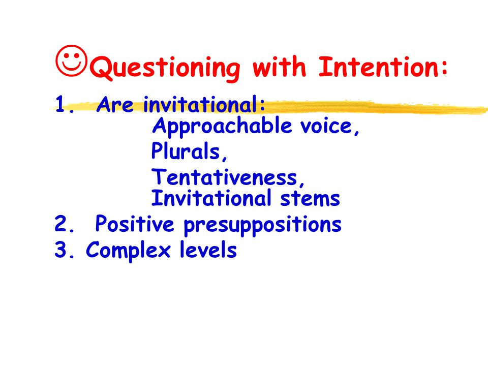 Questioning with Intention: 1. Are invitational: Approachable voice, Plurals, Tentativeness, Invitational stems 2. Positive presuppositions 3. Complex