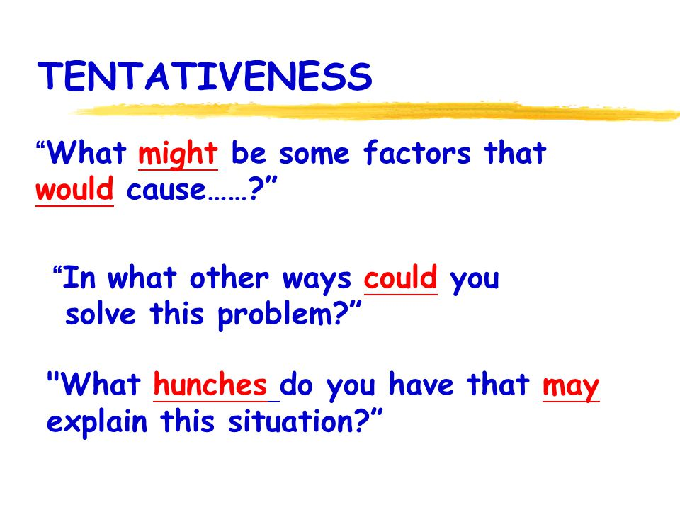 TENTATIVENESS What might be some factors that would cause……? In what other ways could you solve this problem?