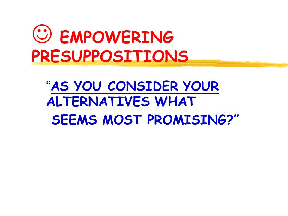 EMPOWERING PRESUPPOSITIONS AS YOU CONSIDER YOUR ALTERNATIVES WHAT SEEMS MOST PROMISING?