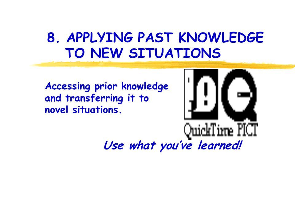8. APPLYING PAST KNOWLEDGE TO NEW SITUATIONS Use what youve learned! Accessing prior knowledge and transferring it to novel situations.