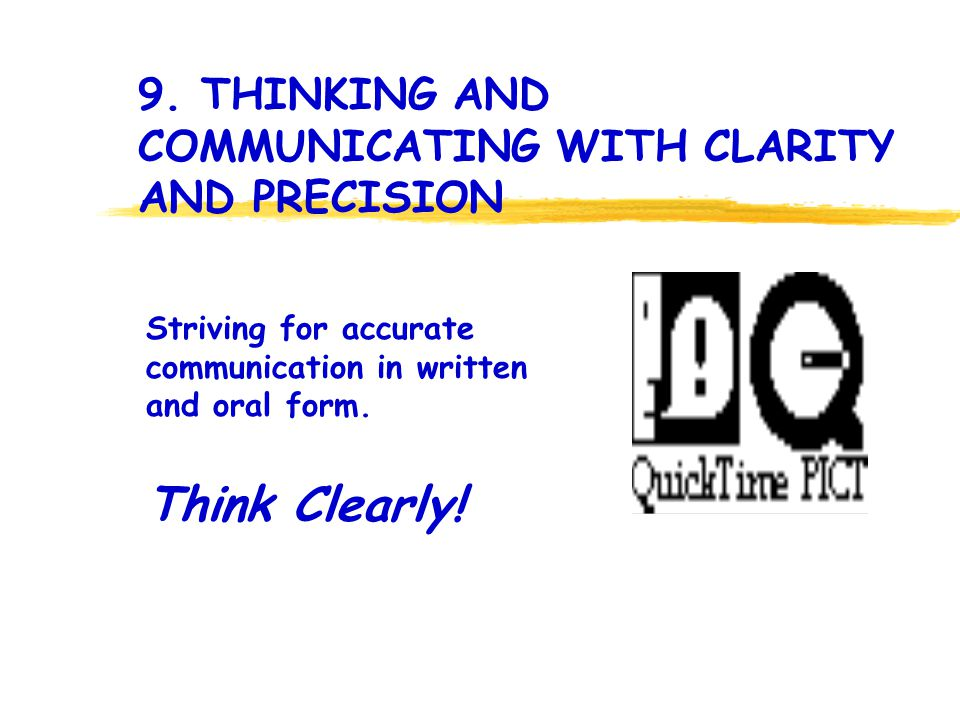 Think Clearly! Striving for accurate communication in written and oral form. 9. THINKING AND COMMUNICATING WITH CLARITY AND PRECISION