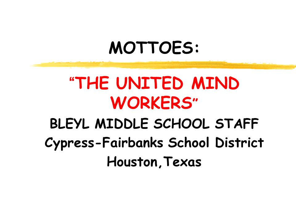 MOTTOES: THE UNITED MIND WORKERS BLEYL MIDDLE SCHOOL STAFF Cypress-Fairbanks School District Houston,Texas