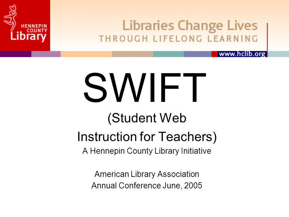 SWIFT (Student Web Instruction for Teachers) A Hennepin County Library Initiative American Library Association Annual Conference June, 2005
