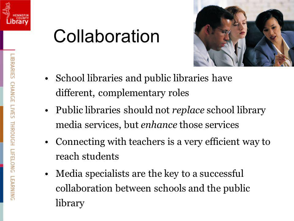 Collaboration School libraries and public libraries have different, complementary roles Public libraries should not replace school library media services, but enhance those services Connecting with teachers is a very efficient way to reach students Media specialists are the key to a successful collaboration between schools and the public library