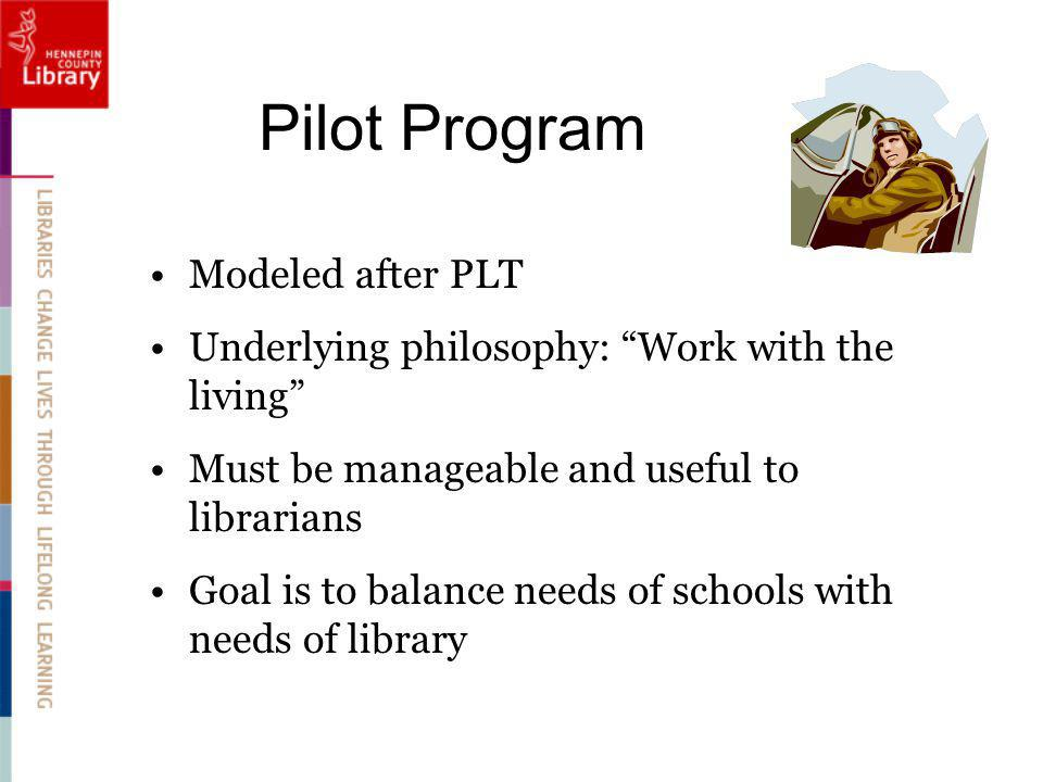 Pilot Program Modeled after PLT Underlying philosophy: Work with the living Must be manageable and useful to librarians Goal is to balance needs of schools with needs of library