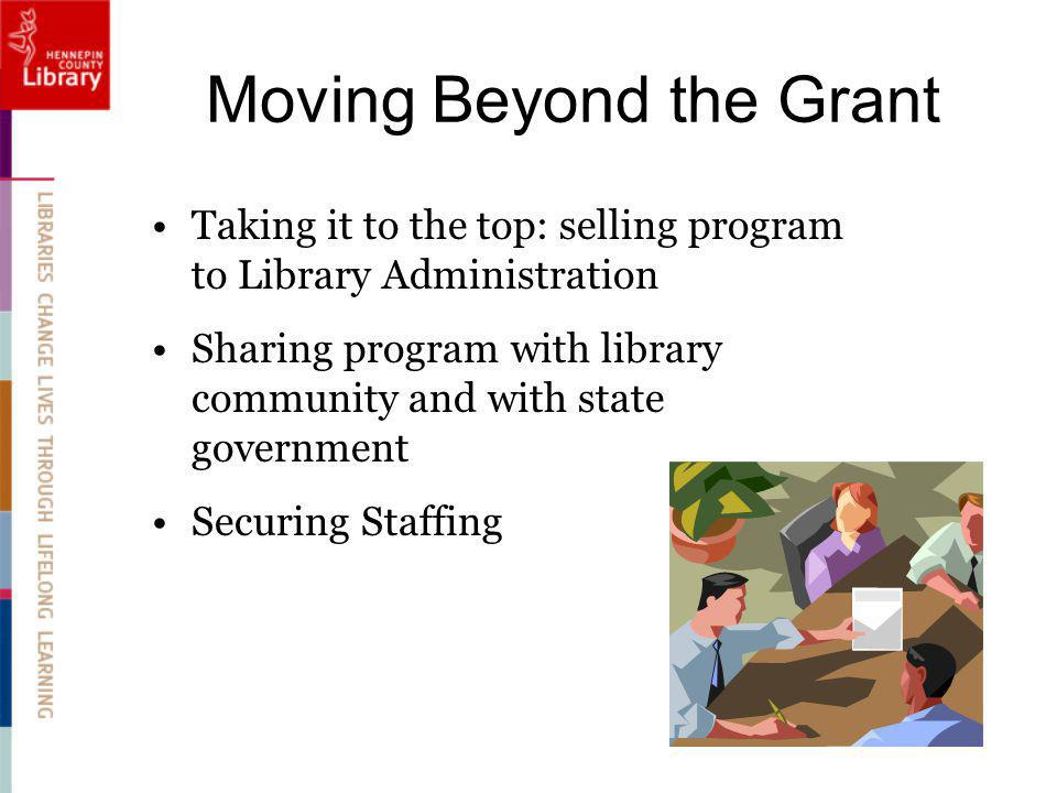 Moving Beyond the Grant Taking it to the top: selling program to Library Administration Sharing program with library community and with state government Securing Staffing