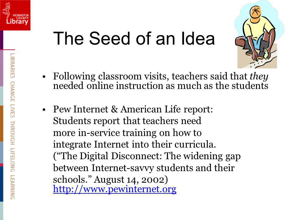 The Seed of an Idea Following classroom visits, teachers said that they needed online instruction as much as the students Pew Internet & American Life report: Students report that teachers need more in-service training on how to integrate Internet into their curricula.