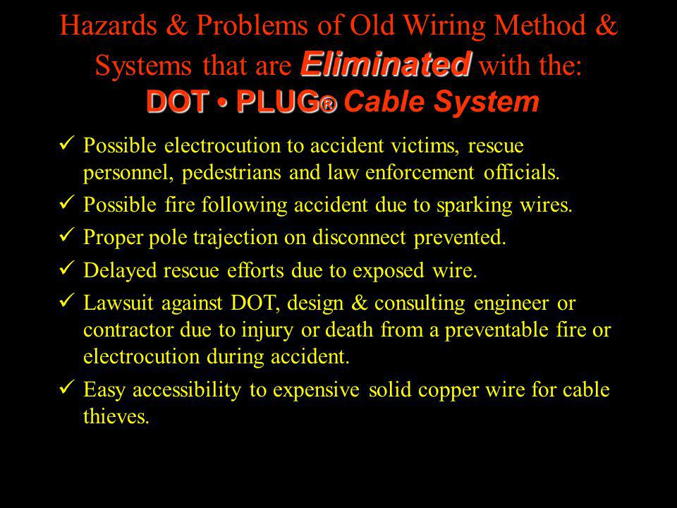 Eliminated DOT PLUG ® Hazards & Problems of Old Wiring Method & Systems that are Eliminated with the: DOT PLUG ® Cable System Possible electrocution to accident victims, rescue personnel, pedestrians and law enforcement officials.