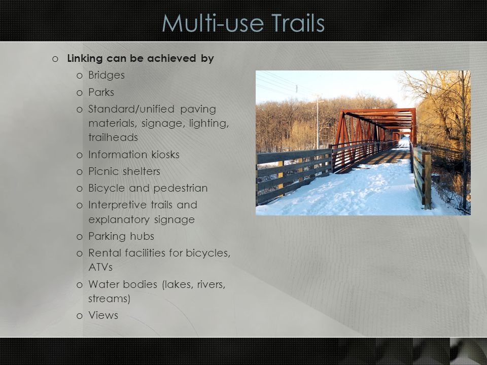 Multi-use Trails o Linking can be achieved by oBridges oParks oStandard/unified paving materials, signage, lighting, trailheads oInformation kiosks oPicnic shelters oBicycle and pedestrian oInterpretive trails and explanatory signage oParking hubs oRental facilities for bicycles, ATVs oWater bodies (lakes, rivers, streams) oViews