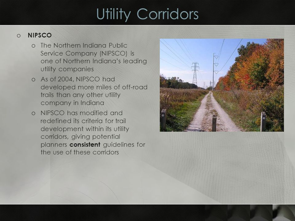 Utility Corridors o NIPSCO oThe Northern Indiana Public Service Company (NIPSCO) is one of Northern Indianas leading utility companies oAs of 2004, NIPSCO had developed more miles of off-road trails than any other utility company in Indiana oNIPSCO has modified and redefined its criteria for trail development within its utility corridors, giving potential planners consistent guidelines for the use of these corridors