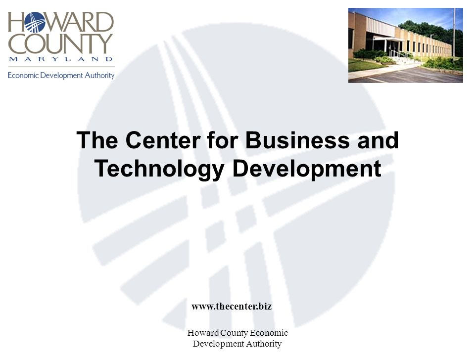 Howard County Economic Development Authority The Center for Business and Technology Development www.thecenter.biz