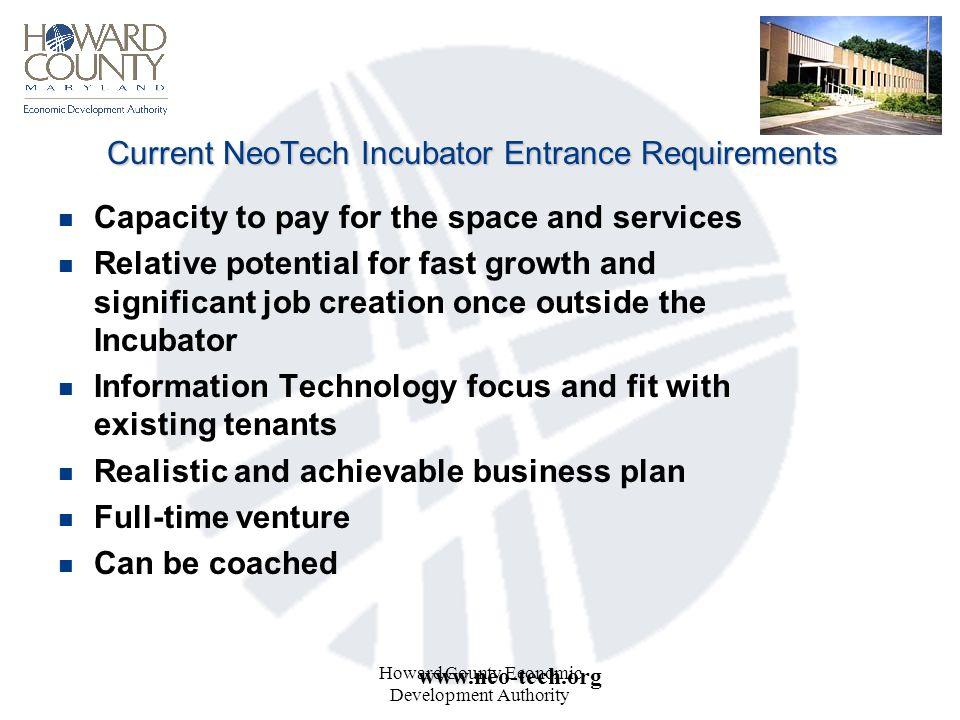 Howard County Economic Development Authority Current NeoTech Incubator Entrance Requirements n Capacity to pay for the space and services n Relative potential for fast growth and significant job creation once outside the Incubator n Information Technology focus and fit with existing tenants n Realistic and achievable business plan n Full-time venture n Can be coached www.neo-tech.org