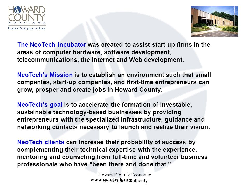 Howard County Economic Development Authority The NeoTech Incubator was created to assist start-up firms in the areas of computer hardware, software development, telecommunications, the Internet and Web development.