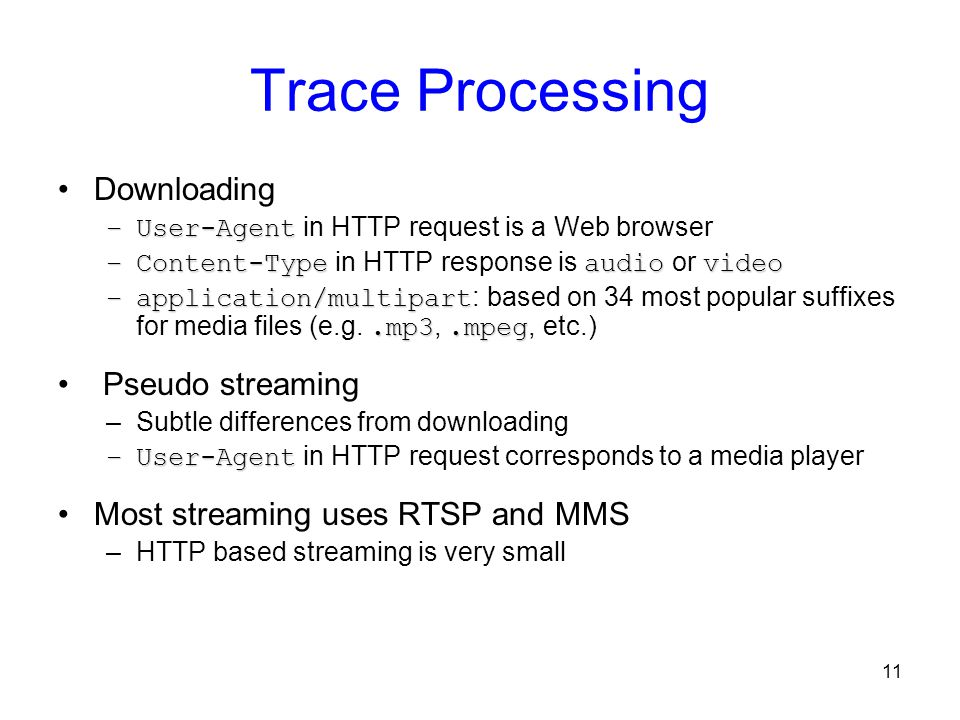 11 Trace Processing Downloading –User-Agent –User-Agent in HTTP request is a Web browser –Content-Typeaudiovideo –Content-Type in HTTP response is aud