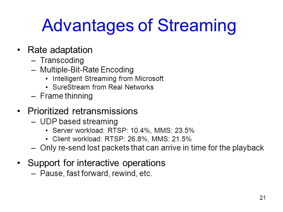 21 Advantages of Streaming Rate adaptation –Transcoding –Multiple-Bit-Rate Encoding Intelligent Streaming from Microsoft SureStream from Real Networks