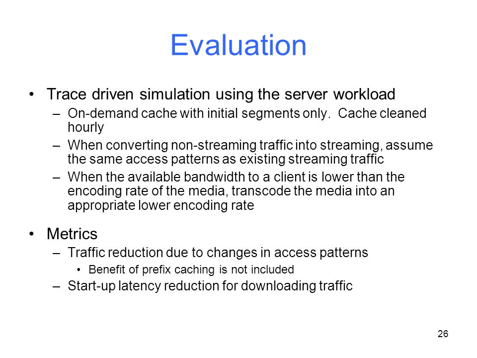 26 Evaluation Trace driven simulation using the server workload –On-demand cache with initial segments only. Cache cleaned hourly –When converting non