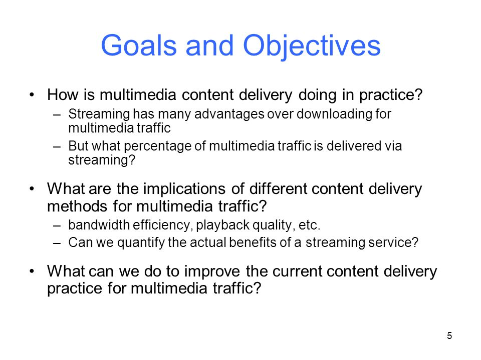 5 Goals and Objectives How is multimedia content delivery doing in practice? –Streaming has many advantages over downloading for multimedia traffic –B