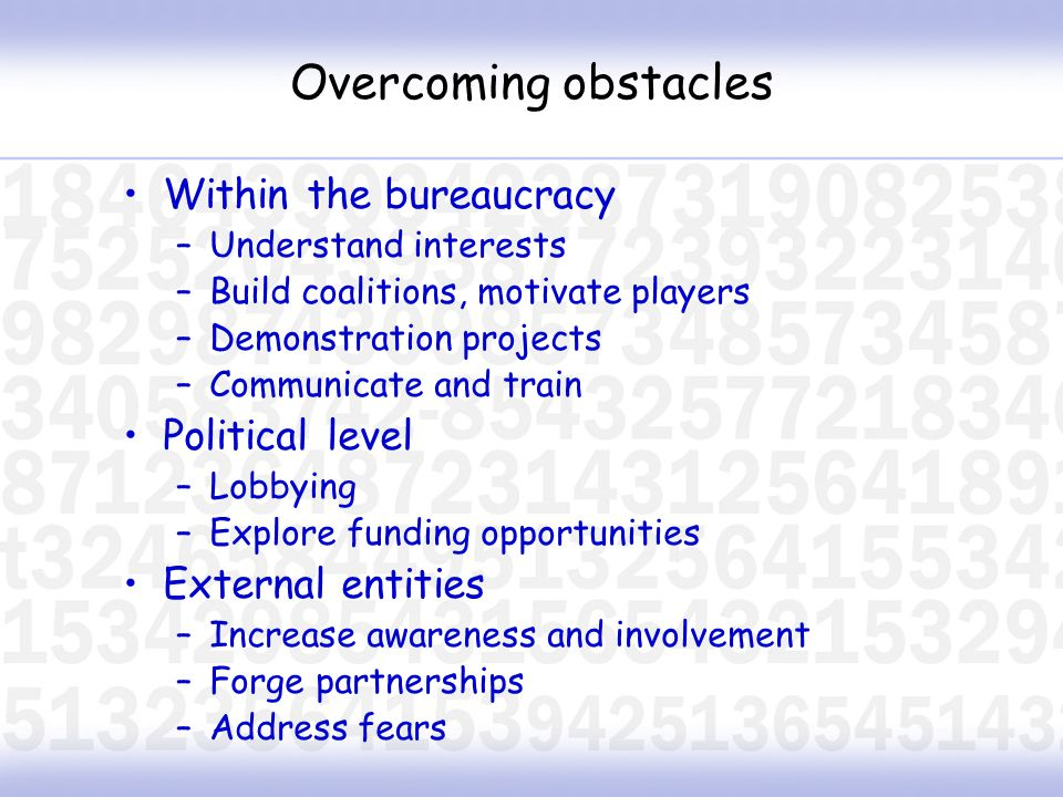 Overcoming obstacles Within the bureaucracy –Understand interests –Build coalitions, motivate players –Demonstration projects –Communicate and train Political level –Lobbying –Explore funding opportunities External entities –Increase awareness and involvement –Forge partnerships –Address fears
