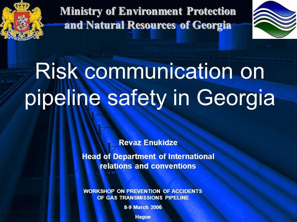 Ministry of Environment Protection and Natural Resources of Georgia Risk communication on pipeline safety in Georgia Revaz Enukidze Head of Department of International relations and conventions WORKSHOP ON PREVENTION OF ACCIDENTS OF GAS TRANSMISSIONS PIPELINE 8-9 March 2006 Hague