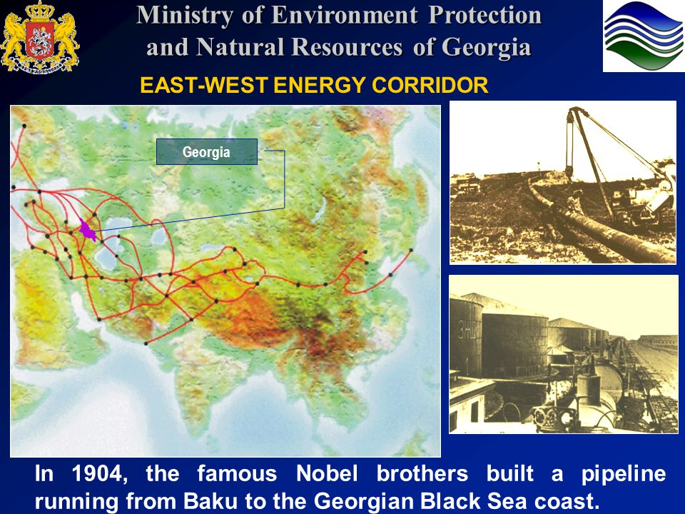 EAST-WEST ENERGY CORRIDOR In 1904, the famous Nobel brothers built a pipeline running from Baku to the Georgian Black Sea coast. Georgia Ministry of E