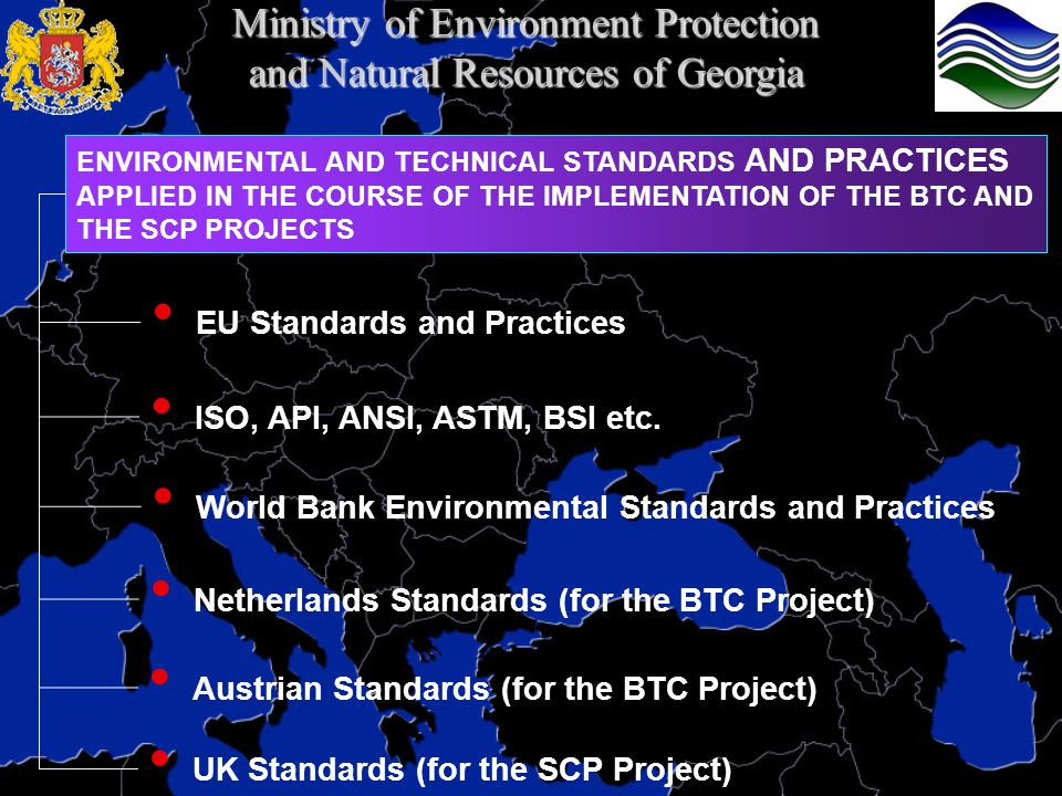 ENVIRONMENTAL AND TECHNICAL STANDARDS AND PRACTICES APPLIED IN THE COURSE OF THE IMPLEMENTATION OF THE BTC AND THE SCP PROJECTS Netherlands Standards (for the BTC Project) Austrian Standards (for the BTC Project) ISO, API, ANSI, ASTM, BSI etc.