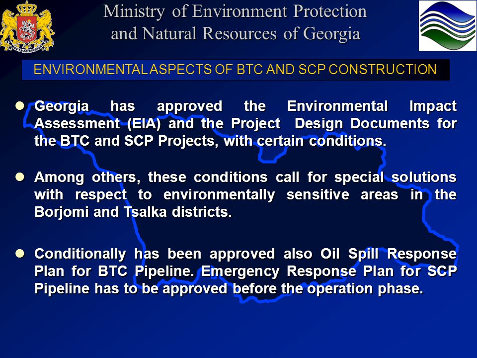 ENVIRONMENTAL ASPECTS OF BTC AND SCP CONSTRUCTION Georgia has approved the Environmental Impact Assessment (EIA) and the Project Design Documents for the BTC and SCP Projects, with certain conditions.