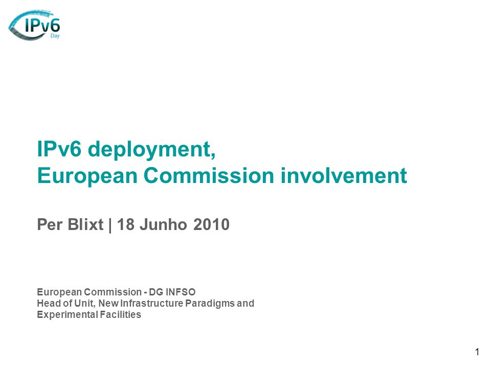 1 IPv6 deployment, European Commission involvement Per Blixt | 18 Junho 2010 European Commission - DG INFSO Head of Unit, New Infrastructure Paradigms and Experimental Facilities