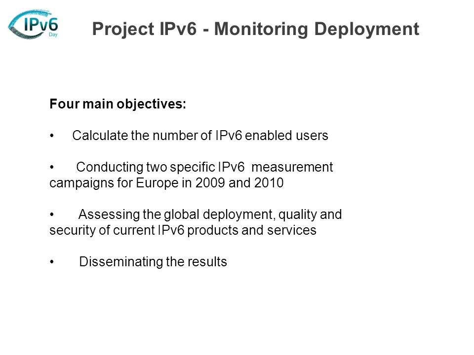 Four main objectives: Calculate the number of IPv6 enabled users Conducting two specific IPv6 measurement campaigns for Europe in 2009 and 2010 Assessing the global deployment, quality and security of current IPv6 products and services Disseminating the results Project IPv6 - Monitoring Deployment