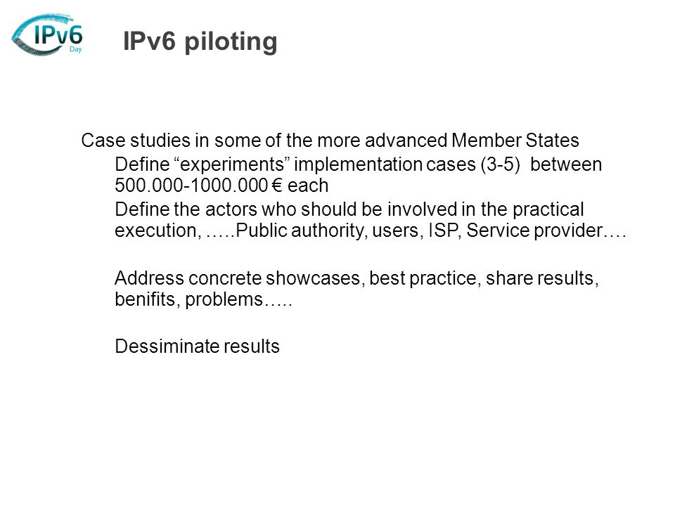 IPv6 piloting Case studies in some of the more advanced Member States Define experiments implementation cases (3-5) between 500.000-1000.000 each Define the actors who should be involved in the practical execution, …..Public authority, users, ISP, Service provider….