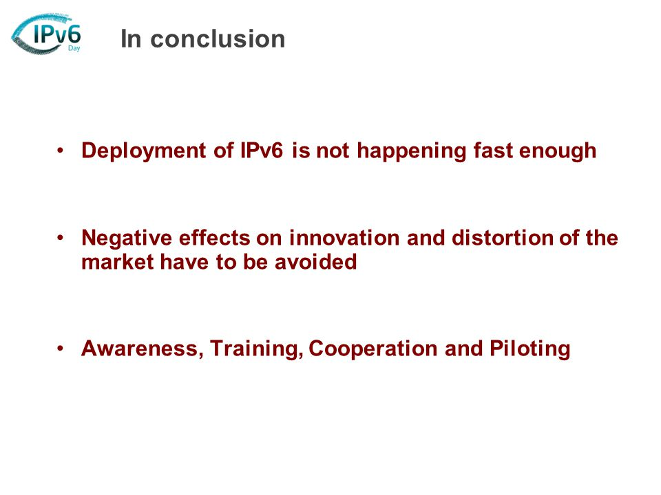 In conclusion Deployment of IPv6 is not happening fast enough Negative effects on innovation and distortion of the market have to be avoided Awareness, Training, Cooperation and Piloting