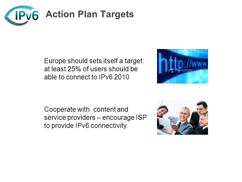 Action Plan Targets Europe should sets itself a target: at least 25% of users should be able to connect to IPv6 2010 Cooperate with content and servic