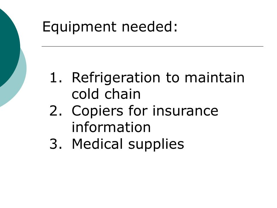 Equipment needed: 1.Refrigeration to maintain cold chain 2.Copiers for insurance information 3.Medical supplies