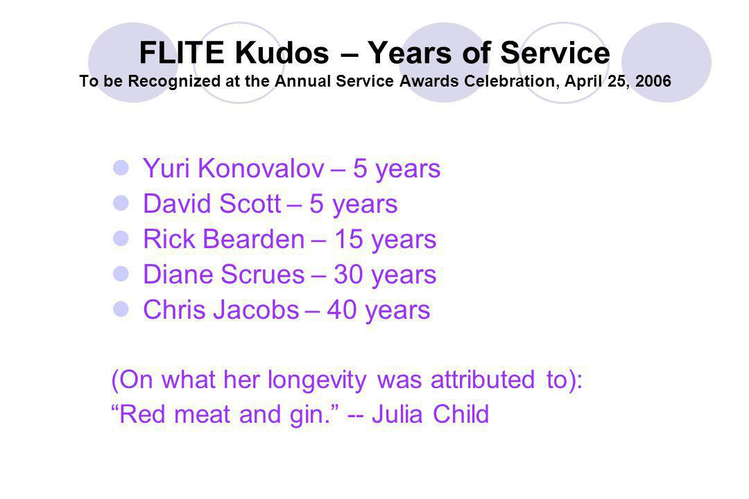 FLITE Kudos – Years of Service To be Recognized at the Annual Service Awards Celebration, April 25, 2006 Yuri Konovalov – 5 years David Scott – 5 years Rick Bearden – 15 years Diane Scrues – 30 years Chris Jacobs – 40 years (On what her longevity was attributed to): Red meat and gin.