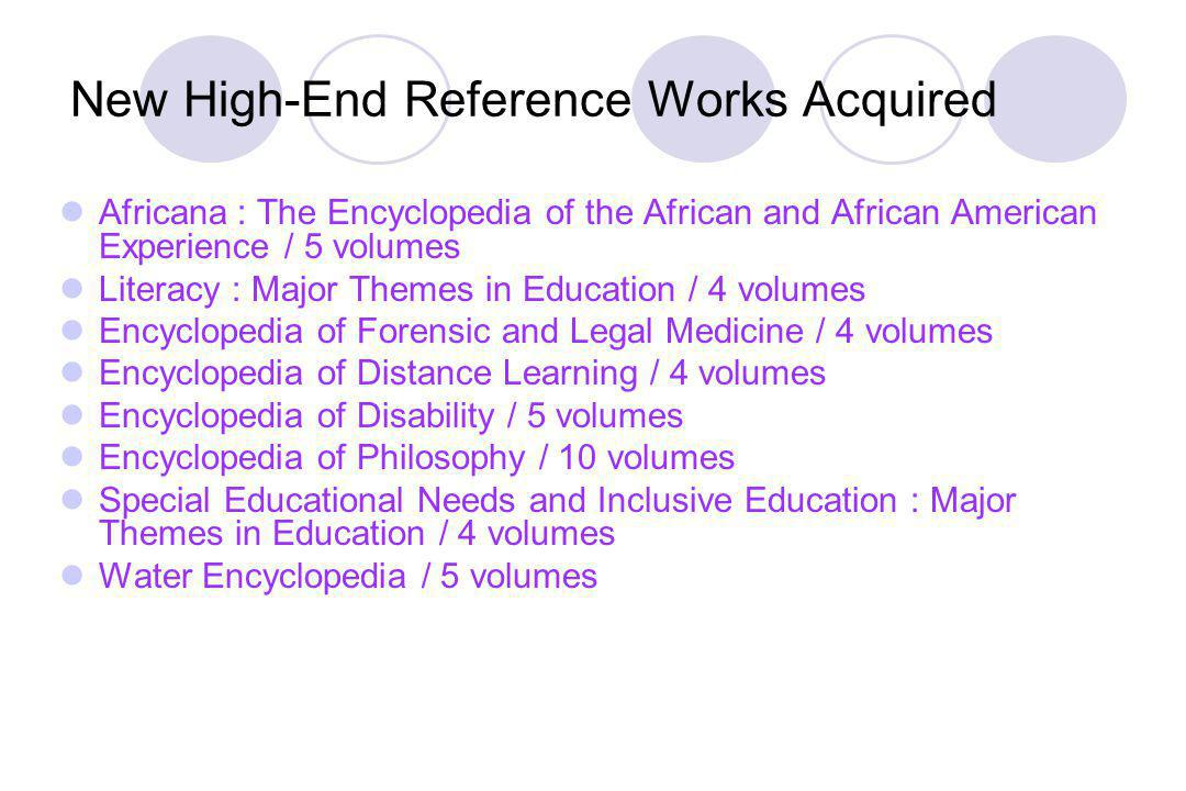 New High-End Reference Works Acquired Africana : The Encyclopedia of the African and African American Experience / 5 volumes Literacy : Major Themes in Education / 4 volumes Encyclopedia of Forensic and Legal Medicine / 4 volumes Encyclopedia of Distance Learning / 4 volumes Encyclopedia of Disability / 5 volumes Encyclopedia of Philosophy / 10 volumes Special Educational Needs and Inclusive Education : Major Themes in Education / 4 volumes Water Encyclopedia / 5 volumes