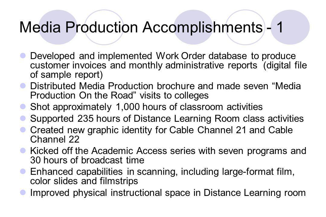 Media Production Accomplishments - 1 Developed and implemented Work Order database to produce customer invoices and monthly administrative reports (digital file of sample report) Distributed Media Production brochure and made seven Media Production On the Road visits to colleges Shot approximately 1,000 hours of classroom activities Supported 235 hours of Distance Learning Room class activities Created new graphic identity for Cable Channel 21 and Cable Channel 22 Kicked off the Academic Access series with seven programs and 30 hours of broadcast time Enhanced capabilities in scanning, including large-format film, color slides and filmstrips Improved physical instructional space in Distance Learning room