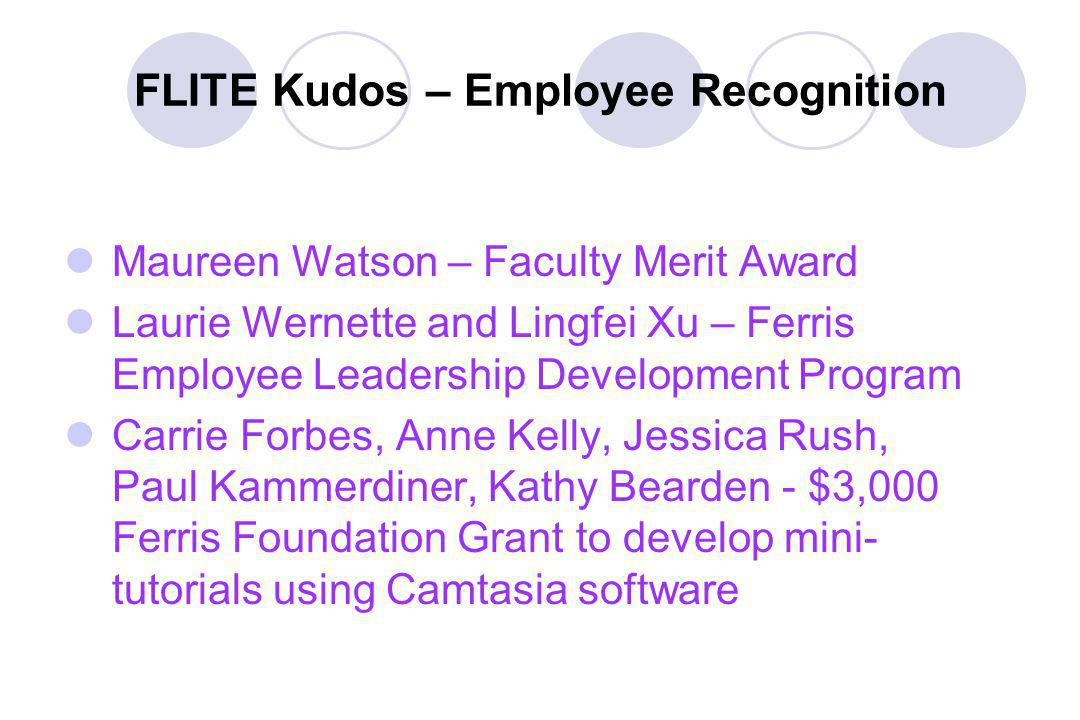 FLITE Kudos – Employee Recognition Maureen Watson – Faculty Merit Award Laurie Wernette and Lingfei Xu – Ferris Employee Leadership Development Program Carrie Forbes, Anne Kelly, Jessica Rush, Paul Kammerdiner, Kathy Bearden - $3,000 Ferris Foundation Grant to develop mini- tutorials using Camtasia software
