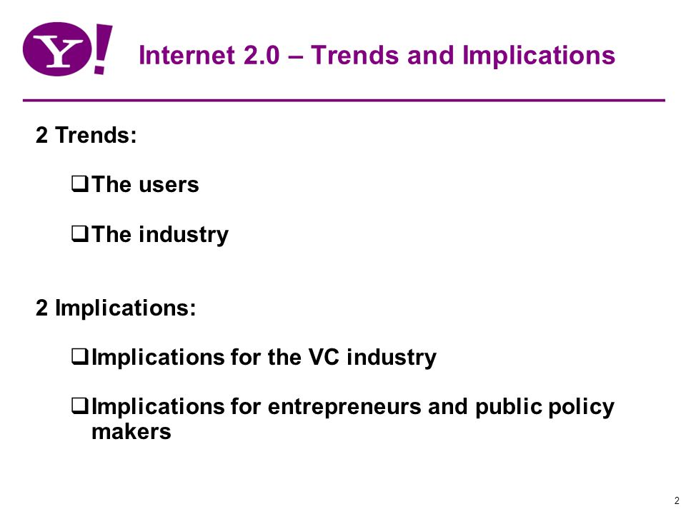 2 Internet 2.0 – Trends and Implications 2 Trends: The users The industry 2 Implications: Implications for the VC industry Implications for entrepreneurs and public policy makers