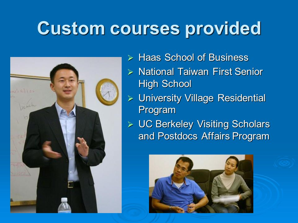 Custom courses provided Haas School of Business Haas School of Business National Taiwan First Senior High School National Taiwan First Senior High School University Village Residential Program University Village Residential Program UC Berkeley Visiting Scholars and Postdocs Affairs Program UC Berkeley Visiting Scholars and Postdocs Affairs Program